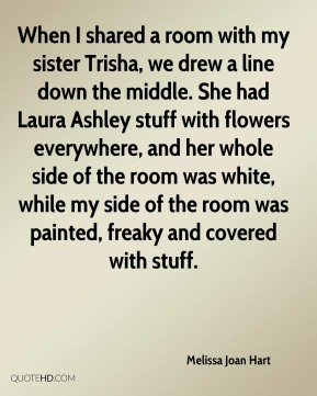Melissa Joan Hart  - When I shared a room with my sister Trisha, we drew a line down the middle. She had Laura Ashley stuff with flowers everywhere, and her whole side of the room was white, while my side of the room was painted, freaky and covered with stuff.