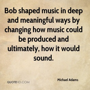 Bob shaped music in deep and meaningful ways by changing how music could be produced and ultimately, how it would sound.