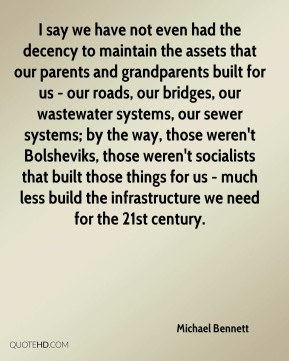 Michael Bennett - I say we have not even had the decency to maintain the assets that our parents and grandparents built for us - our roads, our bridges, our wastewater systems, our sewer systems; by the way, those weren't Bolsheviks, those weren't socialists that built those things for us - much less build the infrastructure we need for the 21st century.