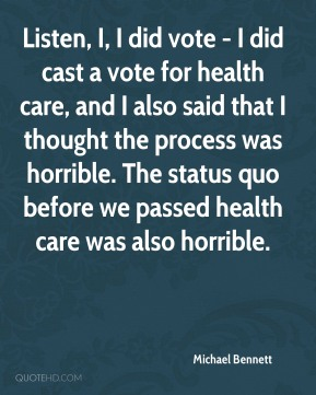 Michael Bennett - Listen, I, I did vote - I did cast a vote for health care, and I also said that I thought the process was horrible. The status quo before we passed health care was also horrible.
