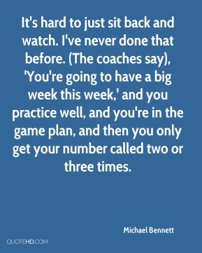 Michael Bennett  - It's hard to just sit back and watch. I've never done that before. (The coaches say), 'You're going to have a big week this week,' and you practice well, and you're in the game plan, and then you only get your number called two or three times.