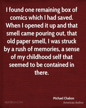 Michael Chabon - I found one remaining box of comics which I had saved. When I opened it up and that smell came pouring out, that old paper smell, I was struck by a rush of memories, a sense of my childhood self that seemed to be contained in there.