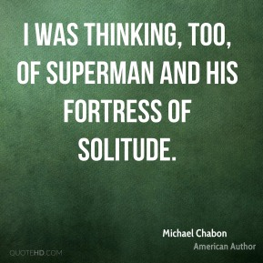 I was thinking, too, of Superman and his fortress of solitude.