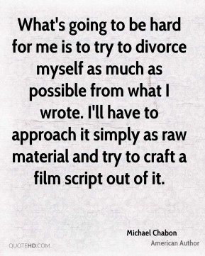 Michael Chabon - What's going to be hard for me is to try to divorce myself as much as possible from what I wrote. I'll have to approach it simply as raw material and try to craft a film script out of it.