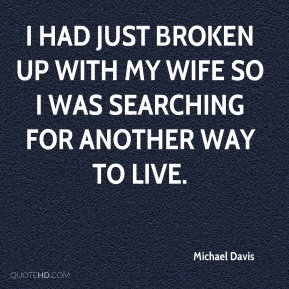 I had just broken up with my wife so I was searching for another way to live.