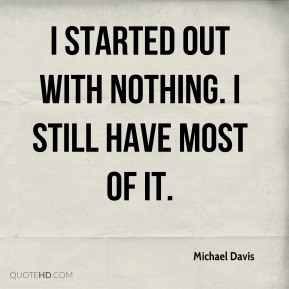 I started out with nothing. I still have most of it.