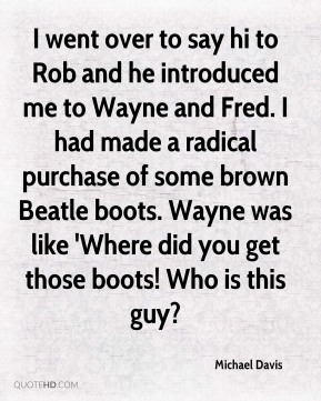 Michael Davis - I went over to say hi to Rob and he introduced me to Wayne and Fred. I had made a radical purchase of some brown Beatle boots. Wayne was like 'Where did you get those boots! Who is this guy?