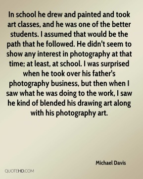 In school he drew and painted and took art classes, and he was one of the better students. I assumed that would be the path that he followed. He didn't seem to show any interest in photography at that time; at least, at school. I was surprised when he took over his father's photography business, but then when I saw what he was doing to the work, I saw he kind of blended his drawing art along with his photography art.