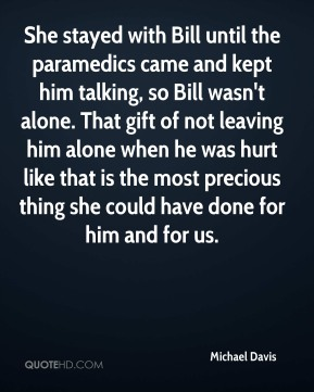 She stayed with Bill until the paramedics came and kept him talking, so Bill wasn't alone. That gift of not leaving him alone when he was hurt like that is the most precious thing she could have done for him and for us.
