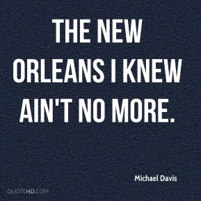 The New Orleans I knew ain't no more.