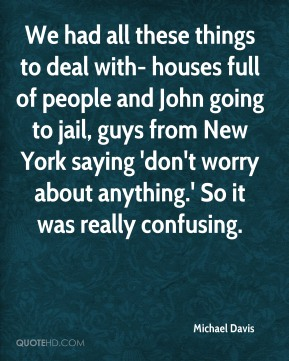 Michael Davis - We had all these things to deal with- houses full of people and John going to jail, guys from New York saying 'don't worry about anything.' So it was really confusing.
