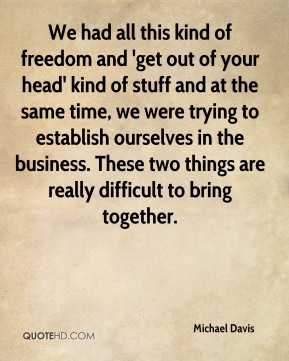 We had all this kind of freedom and 'get out of your head' kind of stuff and at the same time, we were trying to establish ourselves in the business. These two things are really difficult to bring together.