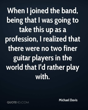 Michael Davis - When I joined the band, being that I was going to take this up as a profession, I realized that there were no two finer guitar players in the world that I'd rather play with.