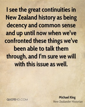 Michael King - I see the great continuities in New Zealand history as being decency and common sense and up until now when we've confronted these things we've been able to talk them through, and I'm sure we will with this issue as well.