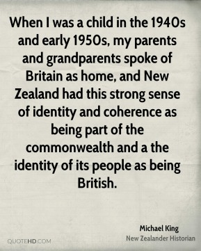 Michael King - When I was a child in the 1940s and early 1950s, my parents and grandparents spoke of Britain as home, and New Zealand had this strong sense of identity and coherence as being part of the commonwealth and a the identity of its people as being British.