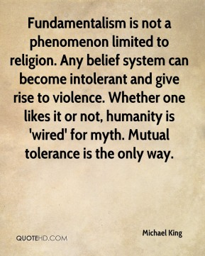 Michael King  - Fundamentalism is not a phenomenon limited to religion. Any belief system can become intolerant and give rise to violence. Whether one likes it or not, humanity is 'wired' for myth. Mutual tolerance is the only way.