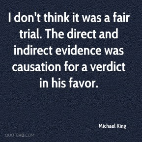 I don't think it was a fair trial. The direct and indirect evidence was causation for a verdict in his favor.