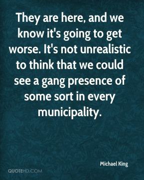Michael King  - They are here, and we know it's going to get worse. It's not unrealistic to think that we could see a gang presence of some sort in every municipality.