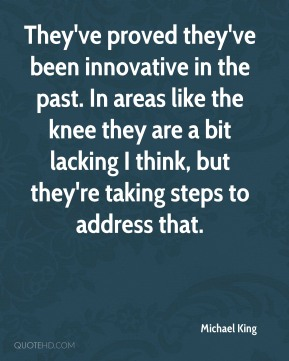 Michael King  - They've proved they've been innovative in the past. In areas like the knee they are a bit lacking I think, but they're taking steps to address that.