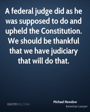 A federal judge did as he was supposed to do and upheld the Constitution. We should be thankful that we have judiciary that will do that.