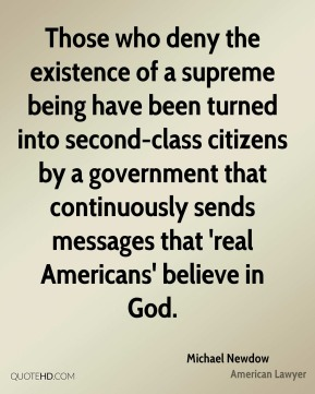 Michael Newdow - Those who deny the existence of a supreme being have been turned into second-class citizens by a government that continuously sends messages that 'real Americans' believe in God.