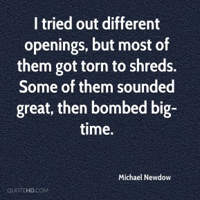 Michael Newdow  - I tried out different openings, but most of them got torn to shreds. Some of them sounded great, then bombed big-time.