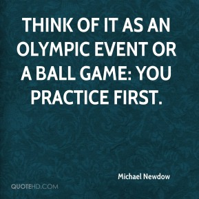 Michael Newdow  - Think of it as an Olympic event or a ball game: you practice first.