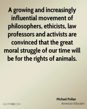 Michael Pollan - A growing and increasingly influential movement of philosophers, ethicists, law professors and activists are convinced that the great moral struggle of our time will be for the rights of animals.