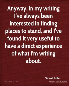 Anyway, in my writing I've always been interested in finding places to stand, and I've found it very useful to have a direct experience of what I'm writing about.