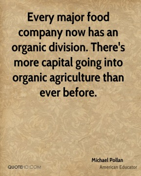 Every major food company now has an organic division. There's more capital going into organic agriculture than ever before.