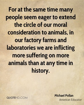 Michael Pollan - For at the same time many people seem eager to extend the circle of our moral consideration to animals, in our factory farms and laboratories we are inflicting more suffering on more animals than at any time in history.