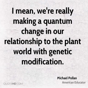 I mean, we're really making a quantum change in our relationship to the plant world with genetic modification.