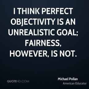 I think perfect objectivity is an unrealistic goal; fairness, however, is not.