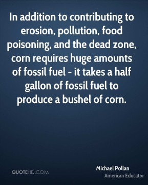 In addition to contributing to erosion, pollution, food poisoning, and the dead zone, corn requires huge amounts of fossil fuel - it takes a half gallon of fossil fuel to produce a bushel of corn.
