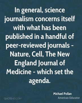 In general, science journalism concerns itself with what has been published in a handful of peer-reviewed journals - Nature, Cell, The New England Journal of Medicine - which set the agenda.