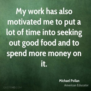 Michael Pollan - My work has also motivated me to put a lot of time into seeking out good food and to spend more money on it.
