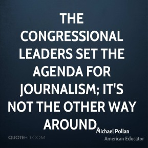 The Congressional leaders set the agenda for journalism; it's not the other way around.