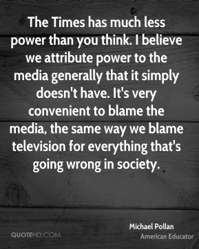 Michael Pollan - The Times has much less power than you think. I believe we attribute power to the media generally that it simply doesn't have. It's very convenient to blame the media, the same way we blame television for everything that's going wrong in society.