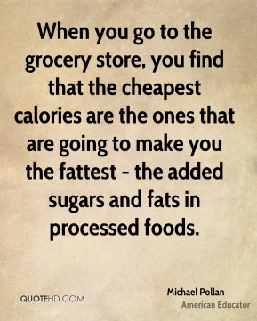 Michael Pollan - When you go to the grocery store, you find that the cheapest calories are the ones that are going to make you the fattest - the added sugars and fats in processed foods.