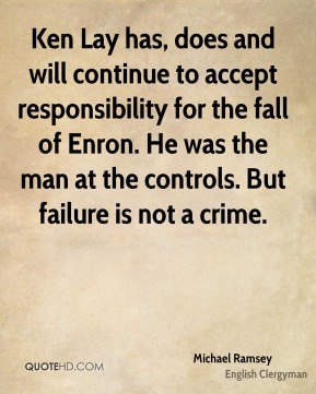 Michael Ramsey - Ken Lay has, does and will continue to accept responsibility for the fall of Enron. He was the man at the controls. But failure is not a crime.