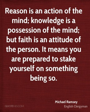 Michael Ramsey - Reason is an action of the mind; knowledge is a possession of the mind; but faith is an attitude of the person. It means you are prepared to stake yourself on something being so.