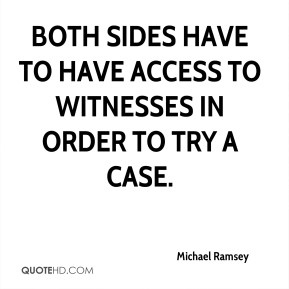 Michael Ramsey  - Both sides have to have access to witnesses in order to try a case.