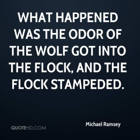 Michael Ramsey  - What happened was the odor of the wolf got into the flock, and the flock stampeded.