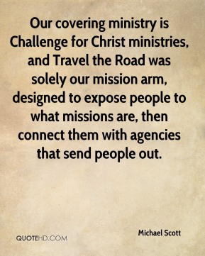 Michael Scott - Our covering ministry is Challenge for Christ ministries, and Travel the Road was solely our mission arm, designed to expose people to what missions are, then connect them with agencies that send people out.