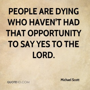 Michael Scott - People are dying who haven't had that opportunity to say yes to the Lord.