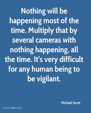 Michael Scott  - Nothing will be happening most of the time. Multiply that by several cameras with nothing happening, all the time. It's very difficult for any human being to be vigilant.
