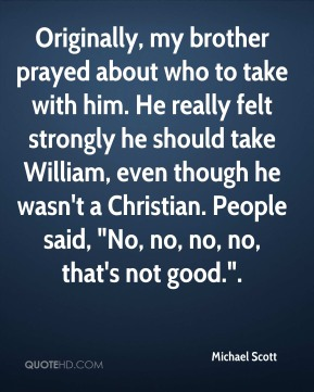 """Michael Scott  - Originally, my brother prayed about who to take with him. He really felt strongly he should take William, even though he wasn't a Christian. People said, """"No, no, no, no, that's not good.""""."""