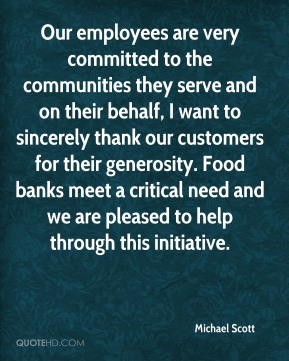 Michael Scott  - Our employees are very committed to the communities they serve and on their behalf, I want to sincerely thank our customers for their generosity. Food banks meet a critical need and we are pleased to help through this initiative.