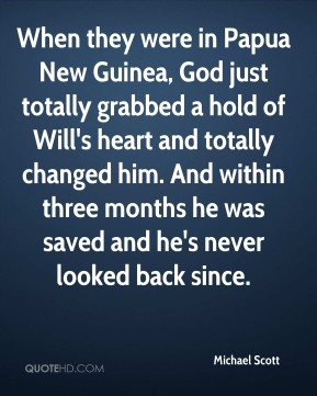Michael Scott - When they were in Papua New Guinea, God just totally grabbed a hold of Will's heart and totally changed him. And within three months he was saved and he's never looked back since.