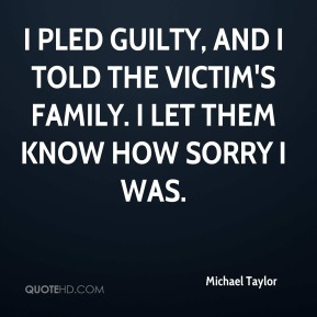 I pled guilty, and I told the victim's family. I let them know how sorry I was.